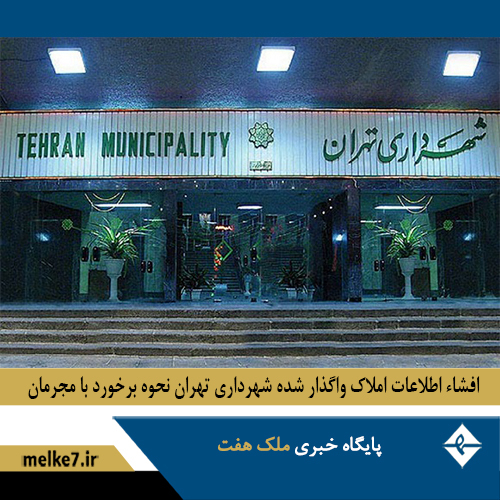 افشاء اطلاعات املاک واگذار شده شهرداری تهران و نحوه برخورد با مجرمان