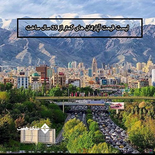 لیست قیمت جدید آپارتمان های کمتر از 25 سال ساخت در تهران